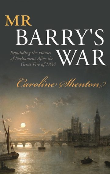 Mr Barry's War. Rebuilding the Houses of Parliament after the Great Fire of 1834